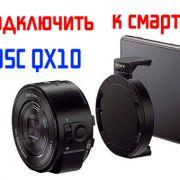 Подключаем объектив Sony DSC QX10 к своему смартфону
