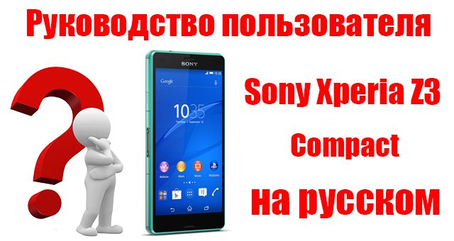Полное руководство по эксплуатации Sony Xperia Z3 Compact на русском языке
